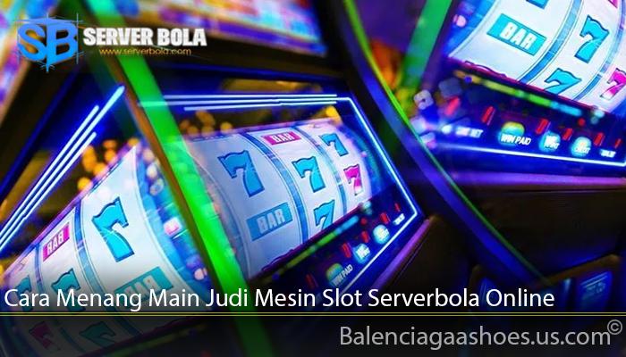 Cara Menang Main Judi Mesin Slot Serverbola Online