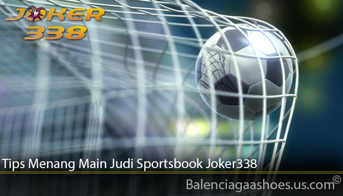 Tips Menang Main Judi Sportsbook Joker338