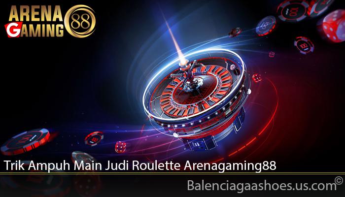Trik Ampuh Main Judi Roulette Arenagaming88