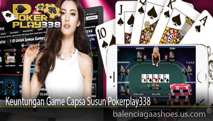 Keuntungan Game Capsa Susun Pokerplay338